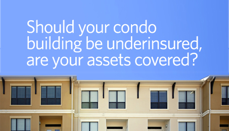 Should your condo building be underinsured, are your assets covered?